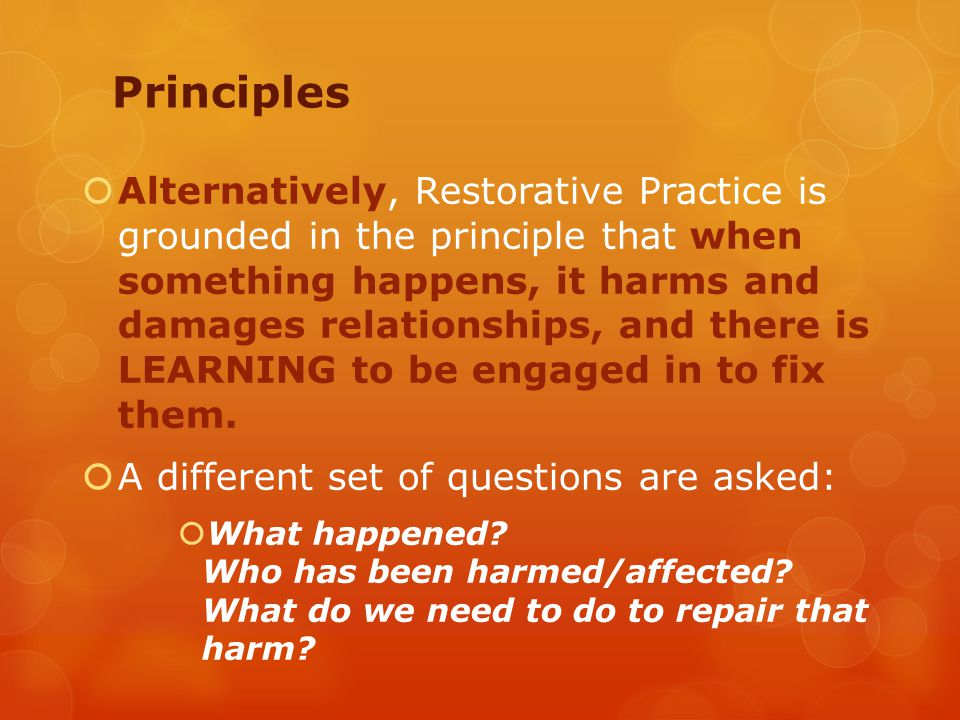  Alternatively, Restorative Practice is grounded in the principle that when something happens, it harms and damages relationships, and there is LEARNING to be engaged in to fix them.