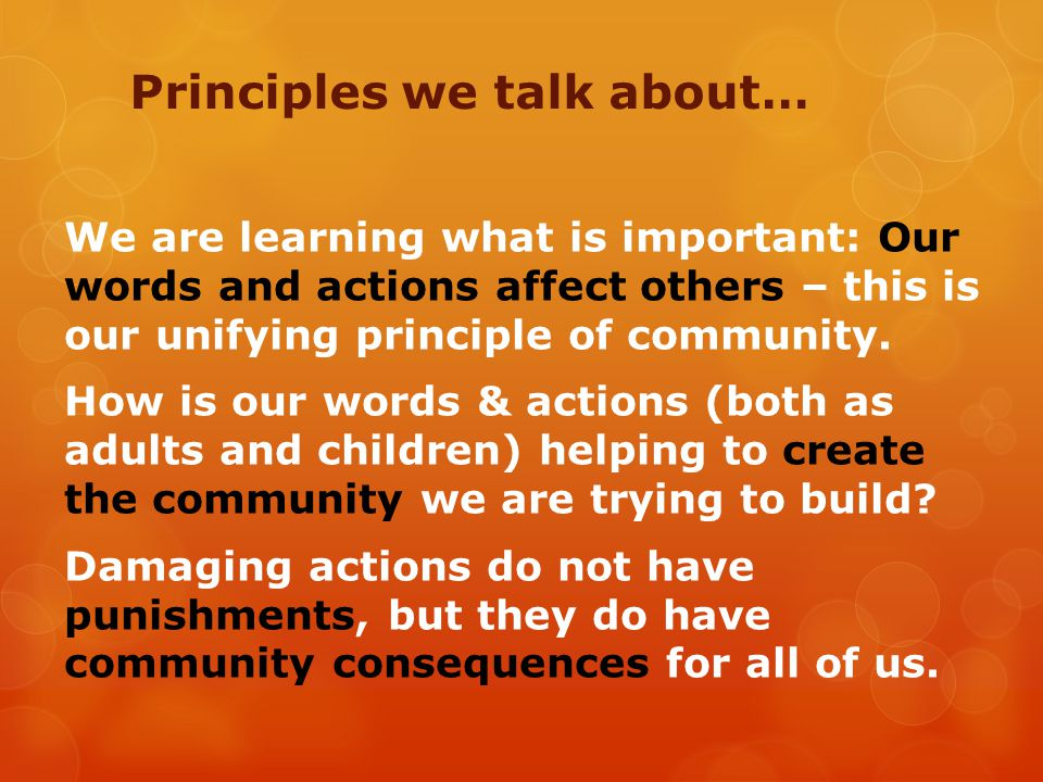 Principles we talk about… We are learning what is important: Our words and actions affect others – this is our unifying principle of community.