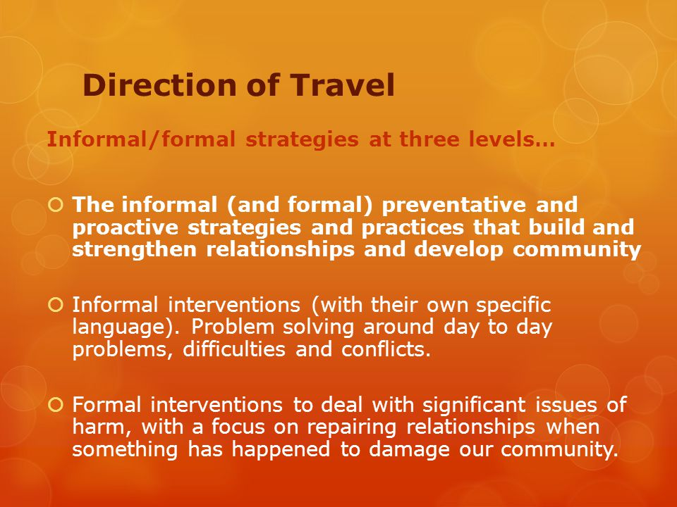 Direction of Travel Informal/formal strategies at three levels…  The informal (and formal) preventative and proactive strategies and practices that build and strengthen relationships and develop community  Informal interventions (with their own specific language).