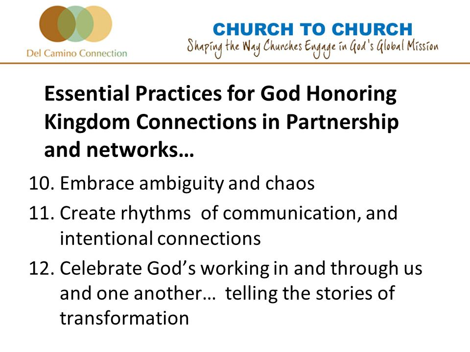 10.Embrace ambiguity and chaos 11.Create rhythms of communication, and intentional connections 12.Celebrate God's working in and through us and one another… telling the stories of transformation Essential Practices for God Honoring Kingdom Connections in Partnership and networks…