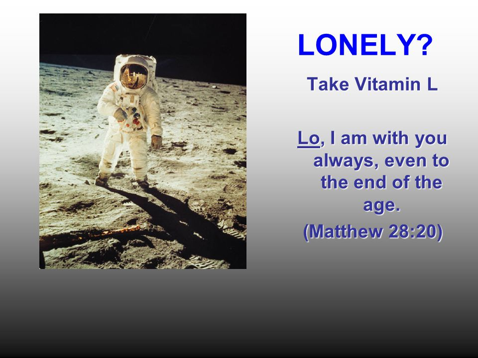 LONELY Take Vitamin L Lo, I am with you always, even to the end of the age. (Matthew 28:20)