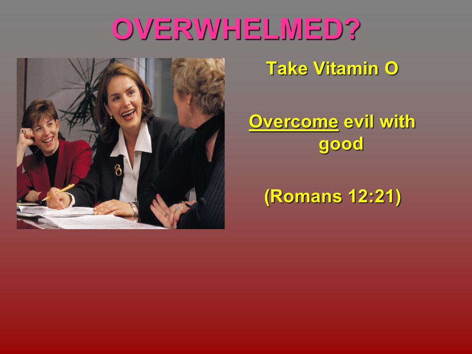 OVERWHELMED Take Vitamin O Overcome evil with good (Romans 12:21)