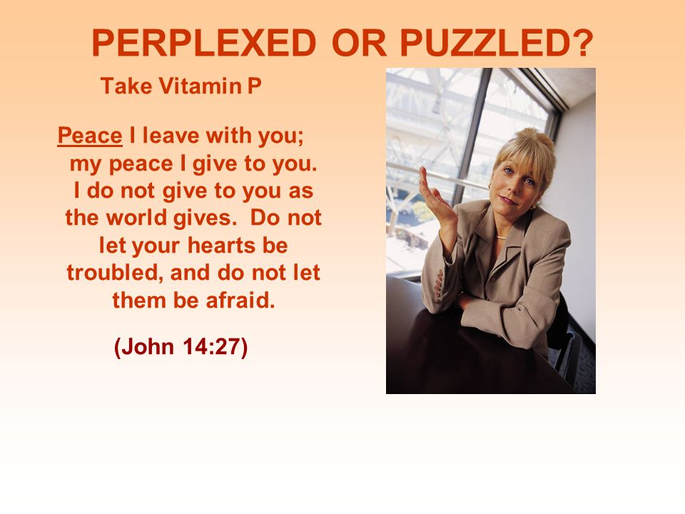 PERPLEXED OR PUZZLED.Take Vitamin P Peace I leave with you; my peace I give to you.