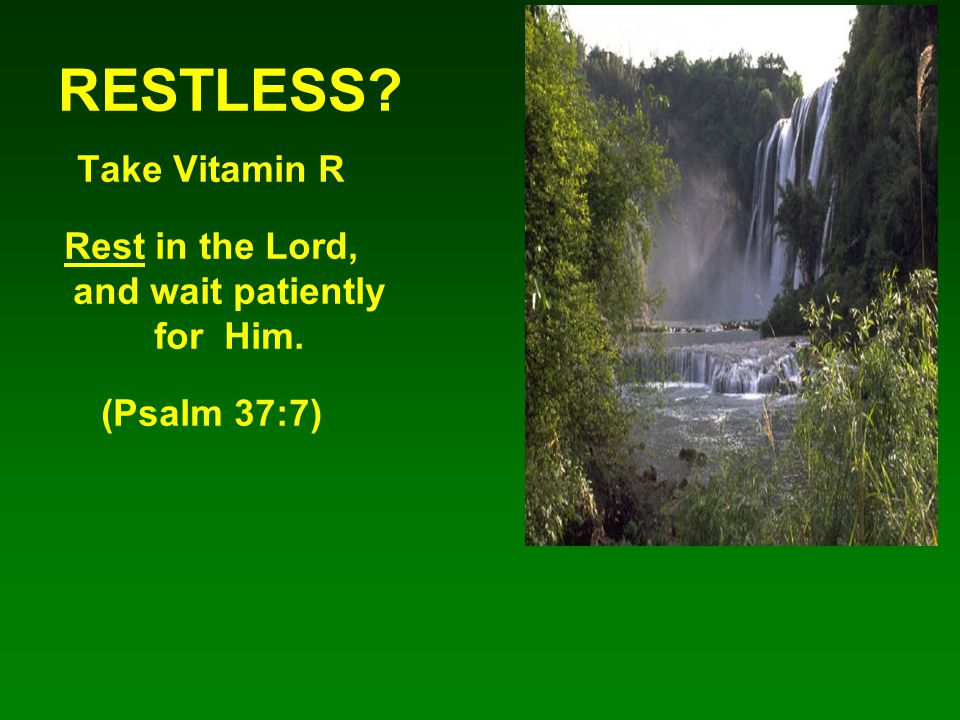 RESTLESS? Take Vitamin R Rest in the Lord, and wait patiently for Him. (Psalm 37:7)