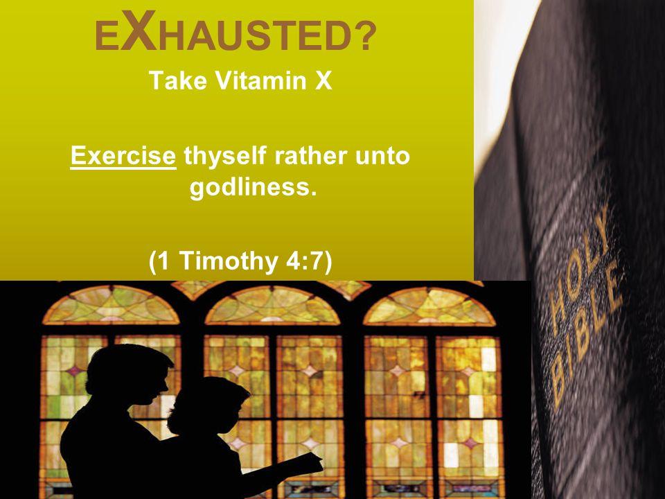 E X HAUSTED Take Vitamin X Exercise thyself rather unto godliness. (1 Timothy 4:7)