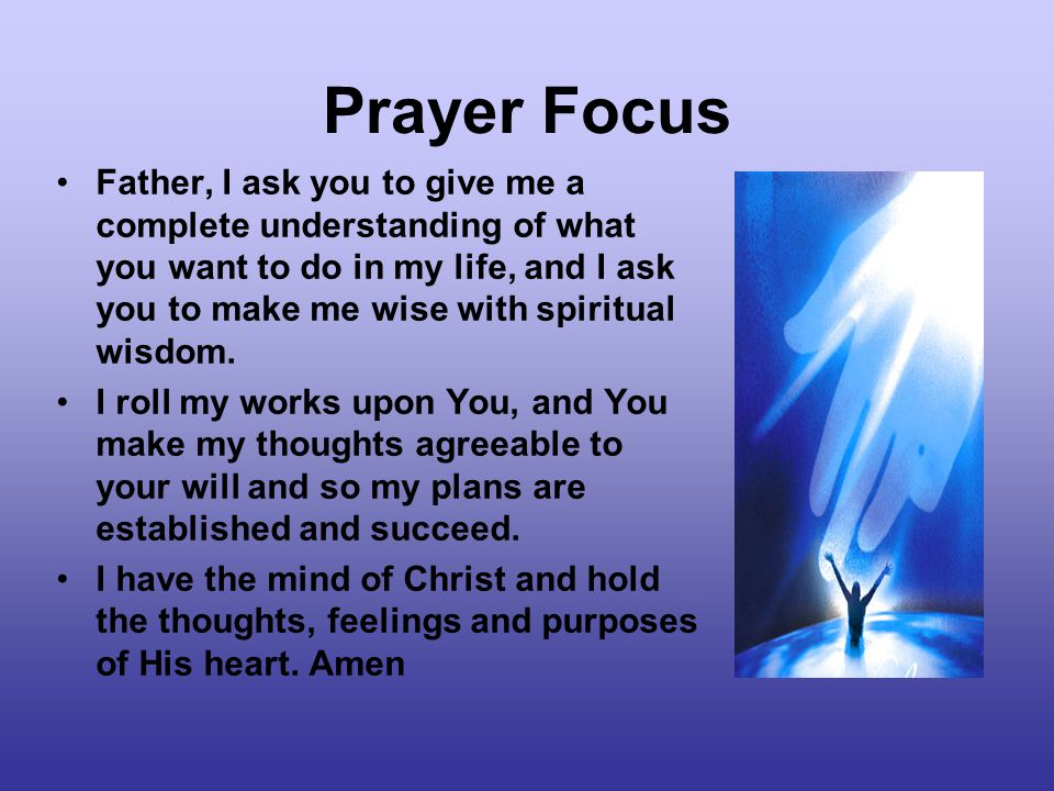 Prayer Focus Father, I ask you to give me a complete understanding of what you want to do in my life, and I ask you to make me wise with spiritual wisdom.