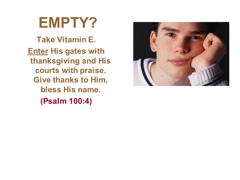 EMPTY. Take Vitamin E. Enter His gates with thanksgiving and His courts with praise.