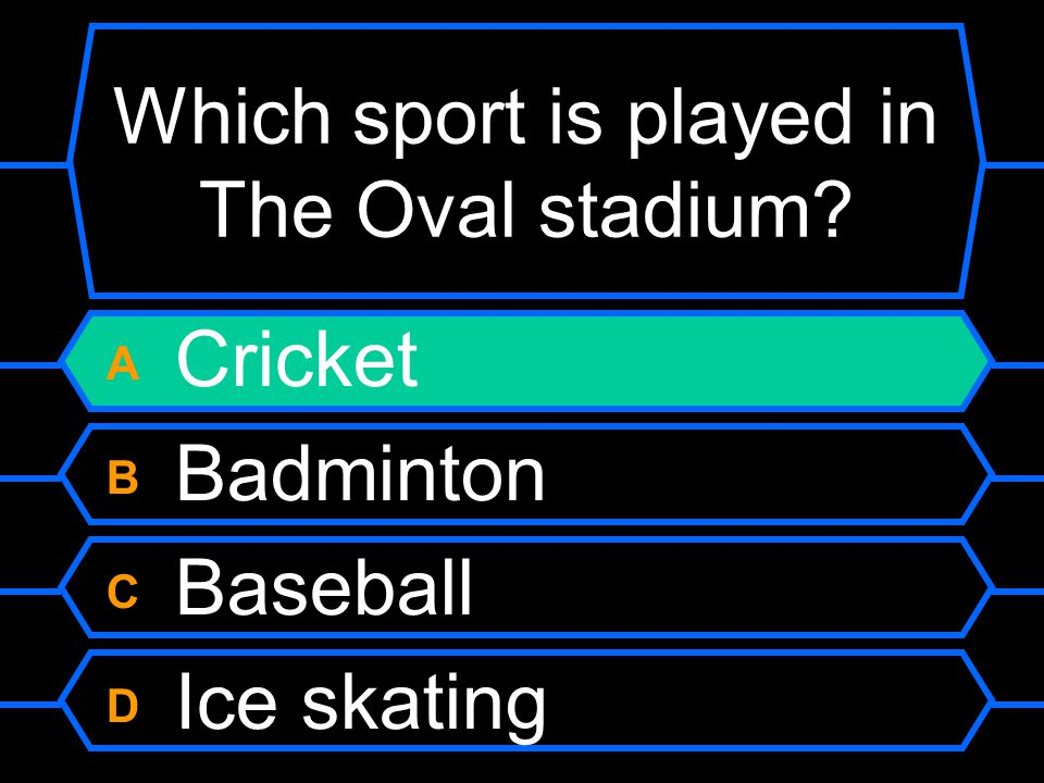 Which sport is played in The Oval stadium A Cricket B Badminton C Baseball D Ice skating