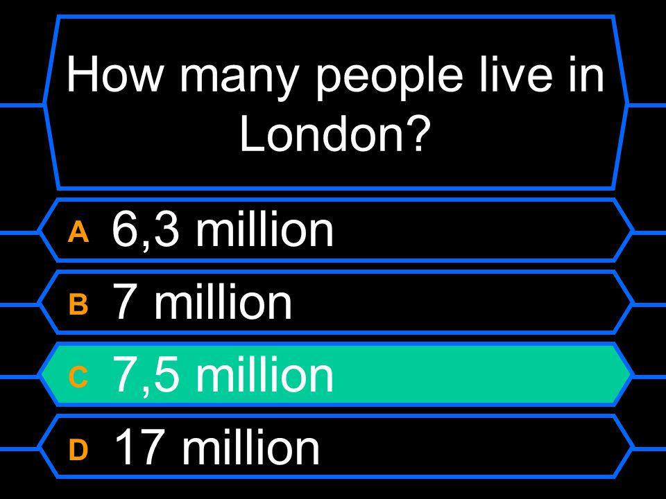 How many people live in London A 6,3 million B 7 million C 7,5 million D 17 million