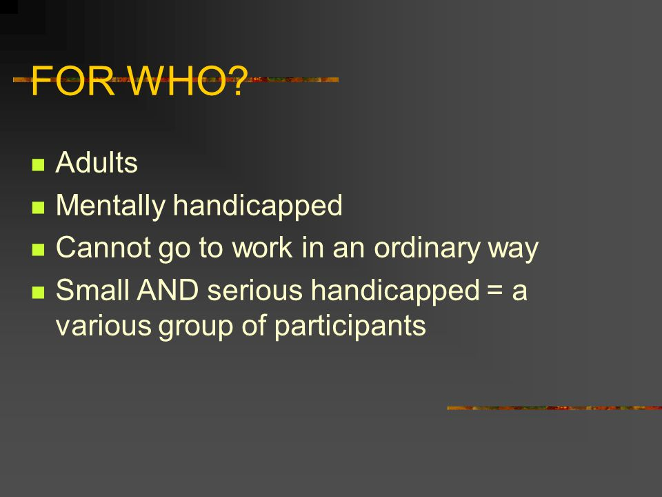 FOR WHO? Adults Mentally handicapped Cannot go to work in an ordinary way Small AND serious handicapped = a various group of participants