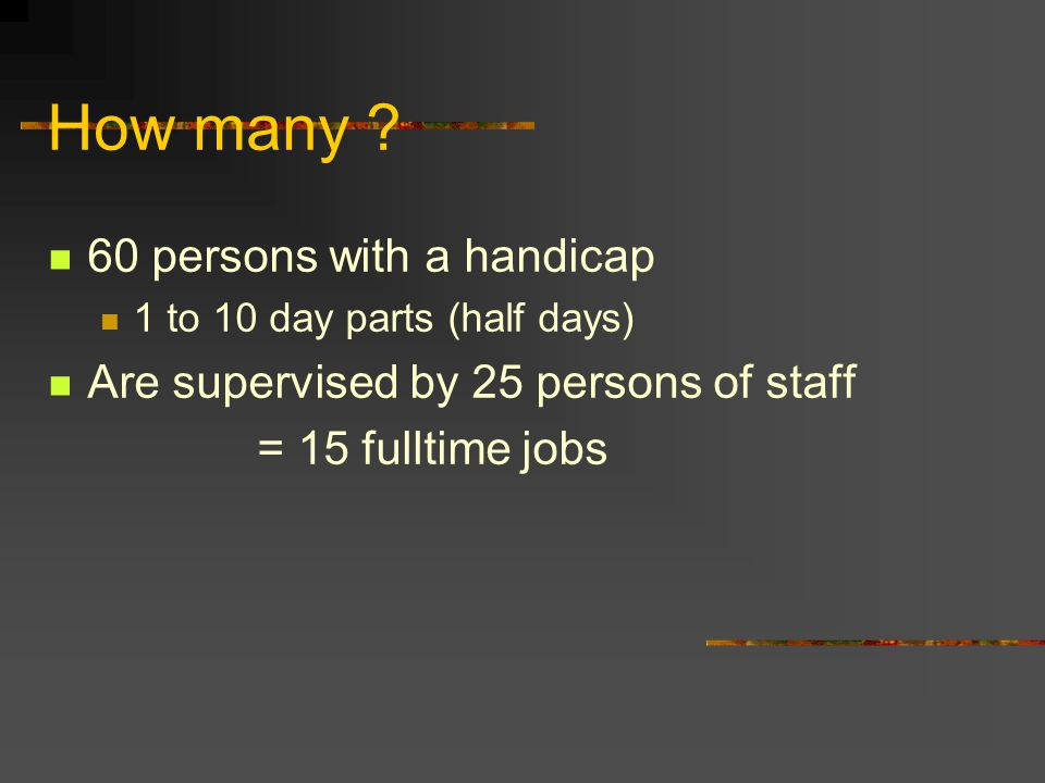 How many ? 60 persons with a handicap 1 to 10 day parts (half days) Are supervised by 25 persons of staff = 15 fulltime jobs