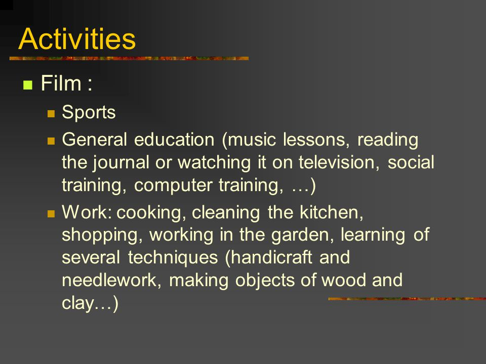 Activities Film : Sports General education (music lessons, reading the journal or watching it on television, social training, computer training, …) Wo