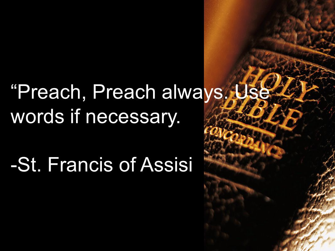 Preach, Preach always. Use words if necessary. -St. Francis of Assisi