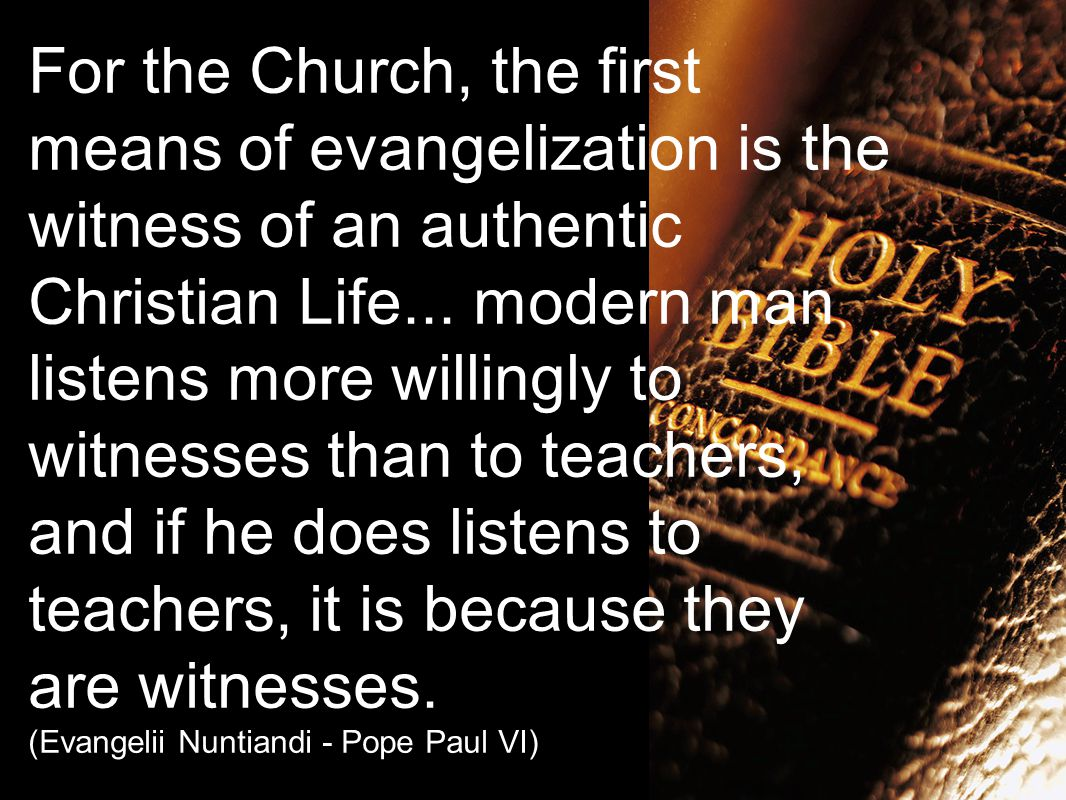 For the Church, the first means of evangelization is the witness of an authentic Christian Life...