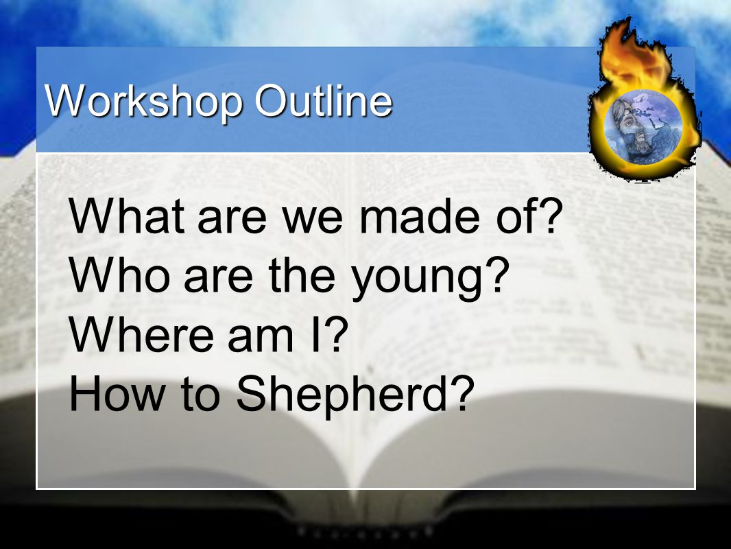 Workshop Outline What are we made of? Who are the young? Where am I? How to Shepherd?