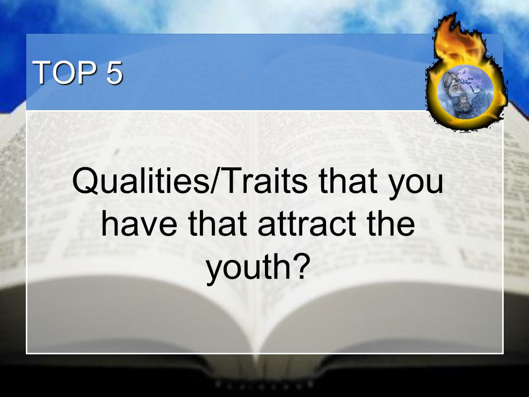 TOP 5 Qualities/Traits that you have that attract the youth?