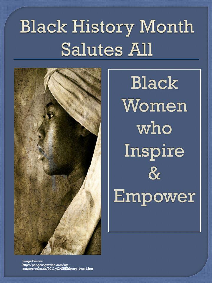 Image Source: http://pangeasgarden.com/wp- content/uploads/2011/02/SHEhistory_inset1.jpg Black Women whoInspire&Empower