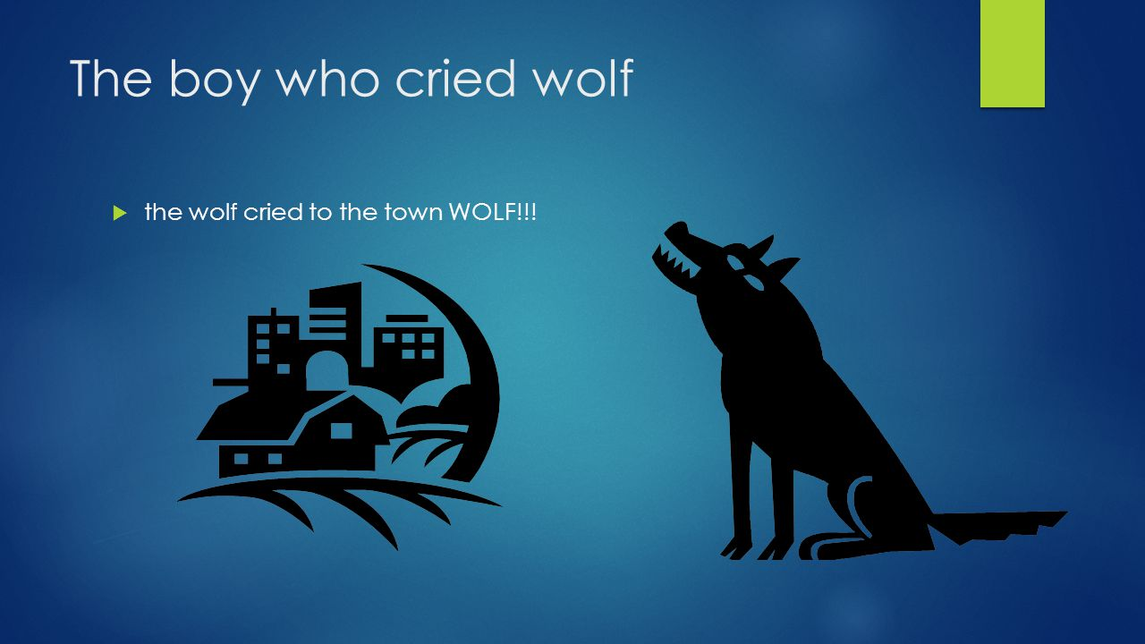 The boy who cried wolf  the wolf cried to the town WOLF!!!