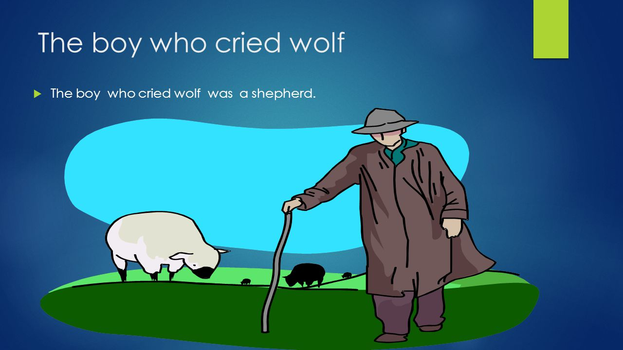 The boy who cried wolf  One day the shepherd was guarding his sheep.