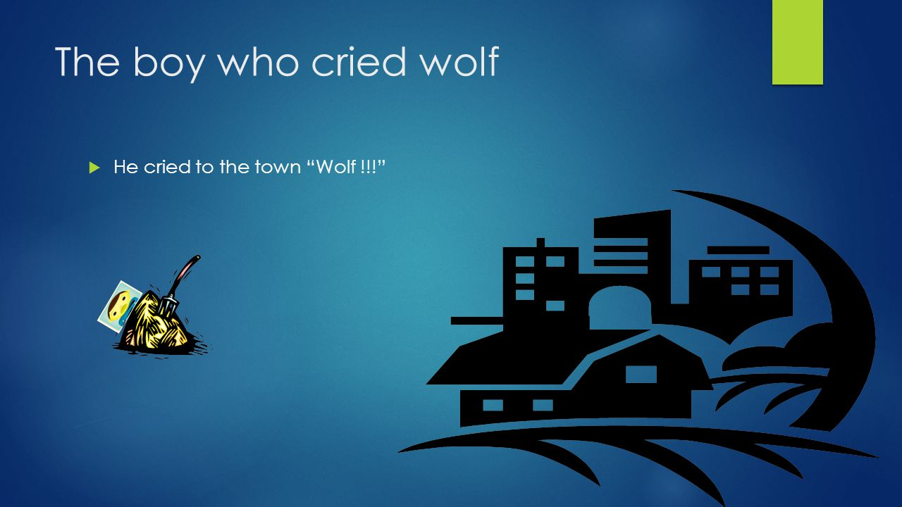 The boy who cried wolf  The town came to him and found him laughing on the haystack