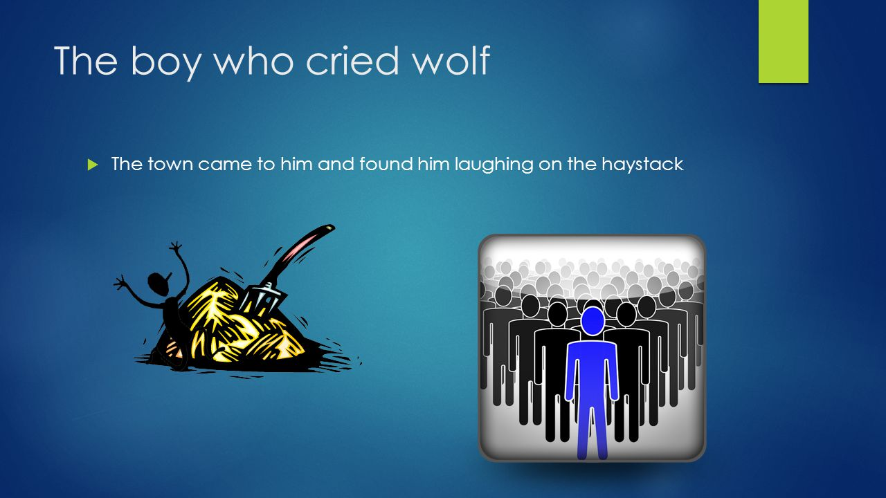 The boy who cried wolf  He did it 2 more times but on the 3rd time it was real.