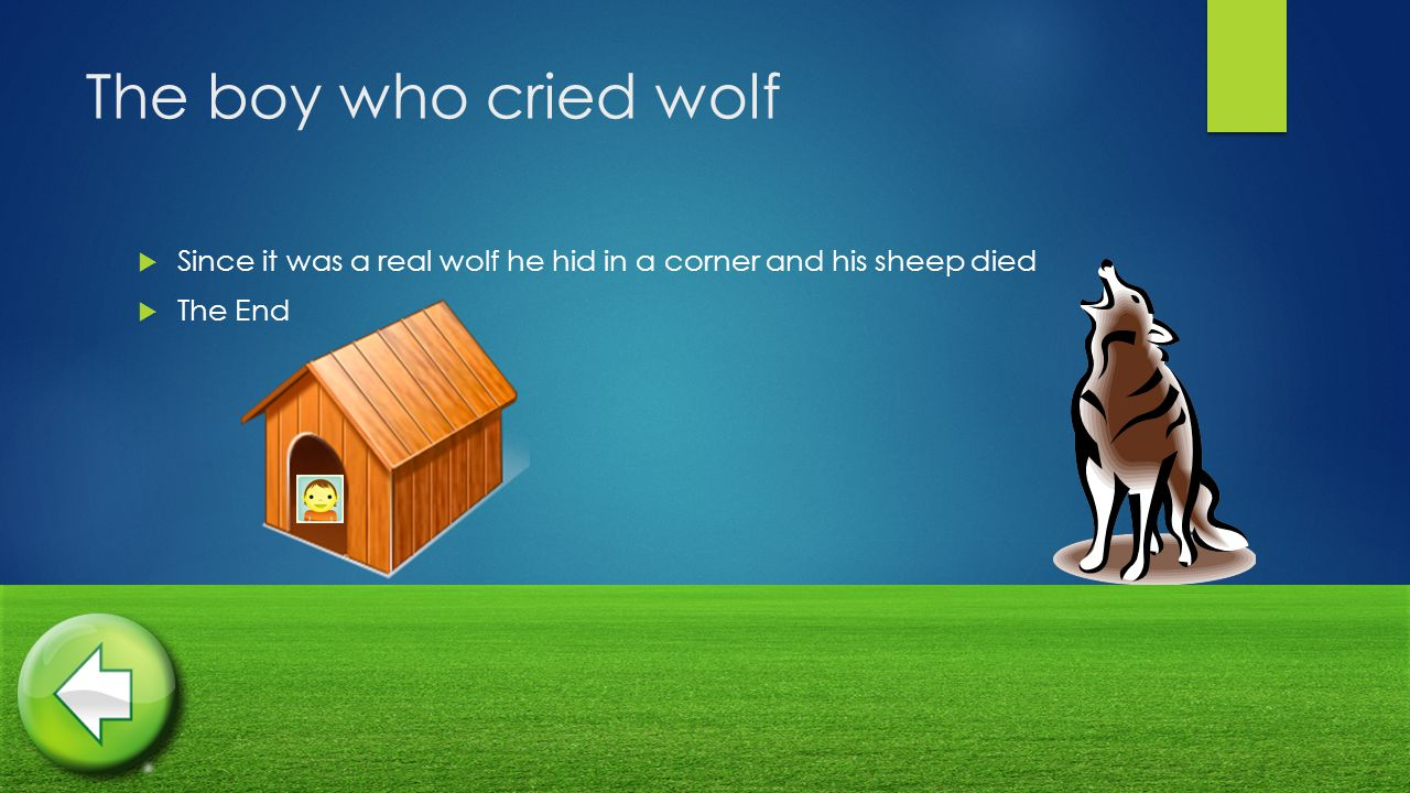 The boy who cried wolf  Since it was a real wolf he hid in a corner and his sheep died  The End