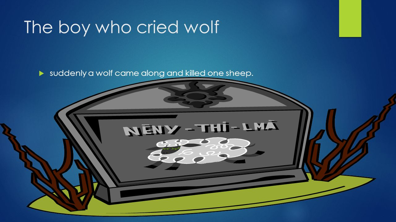 The boy who cried wolf  He was sad and then he drowned in his tears his sheep were proud of him.