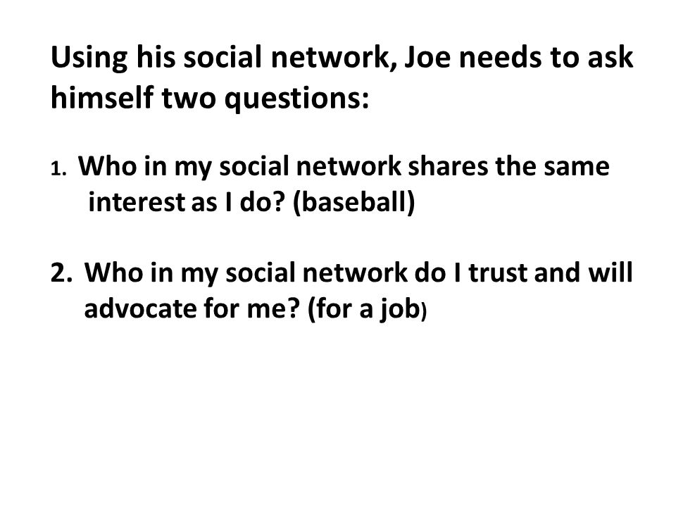 Using his social network, Joe needs to ask himself two questions: 1.