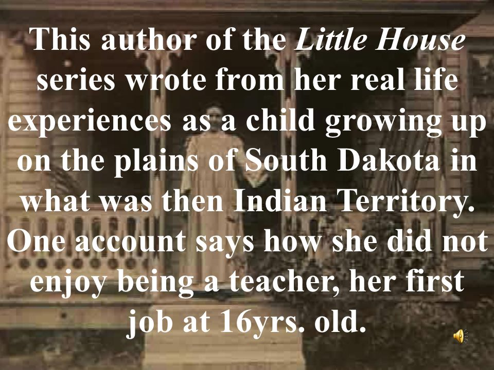 This author of the Little House series wrote from her real life experiences as a child growing up on the plains of South Dakota in what was then Indian Territory.