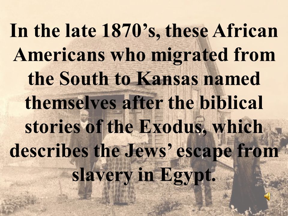 In the late 1870's, these African Americans who migrated from the South to Kansas named themselves after the biblical stories of the Exodus, which describes the Jews' escape from slavery in Egypt.