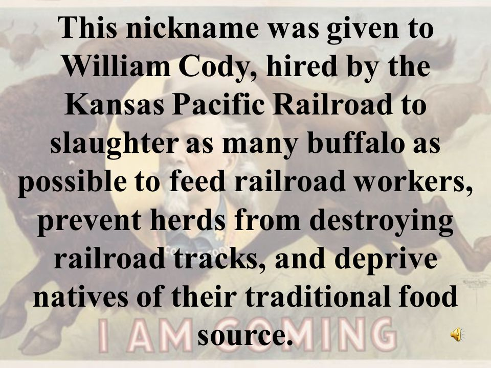 This nickname was given to William Cody, hired by the Kansas Pacific Railroad to slaughter as many buffalo as possible to feed railroad workers, preve