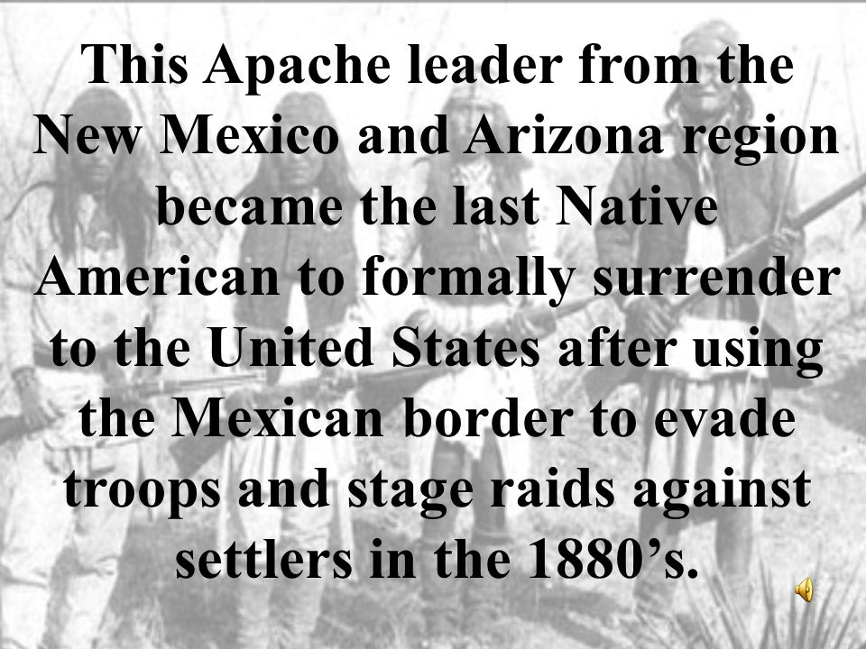 This Apache leader from the New Mexico and Arizona region became the last Native American to formally surrender to the United States after using the M