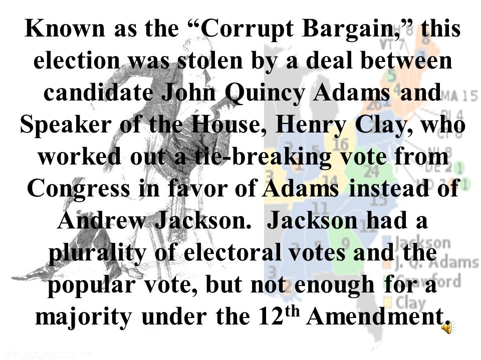 """Known as the """"Corrupt Bargain,"""" this election was stolen by a deal between candidate John Quincy Adams and Speaker of the House, Henry Clay, who worke"""