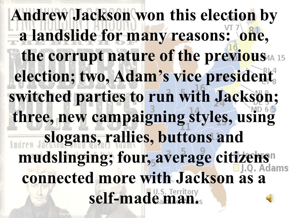 Andrew Jackson won this election by a landslide for many reasons: one, the corrupt nature of the previous election; two, Adam's vice president switched parties to run with Jackson; three, new campaigning styles, using slogans, rallies, buttons and mudslinging; four, average citizens connected more with Jackson as a self-made man.