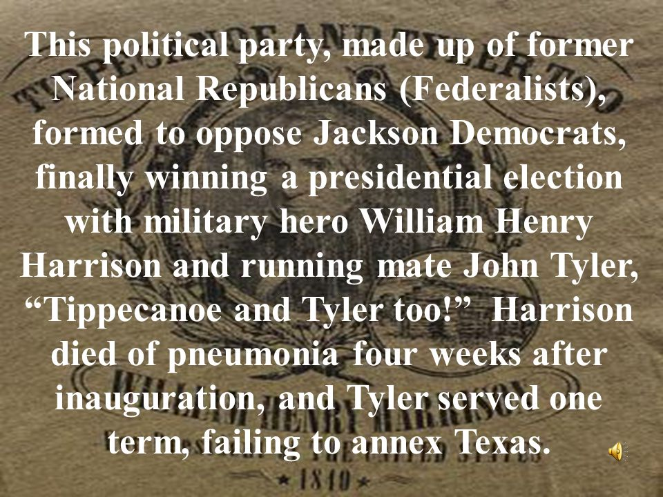 This political party, made up of former National Republicans (Federalists), formed to oppose Jackson Democrats, finally winning a presidential election with military hero William Henry Harrison and running mate John Tyler, Tippecanoe and Tyler too! Harrison died of pneumonia four weeks after inauguration, and Tyler served one term, failing to annex Texas.