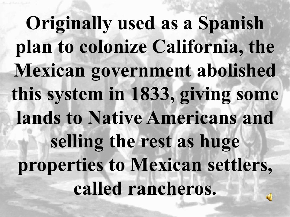 Originally used as a Spanish plan to colonize California, the Mexican government abolished this system in 1833, giving some lands to Native Americans and selling the rest as huge properties to Mexican settlers, called rancheros.