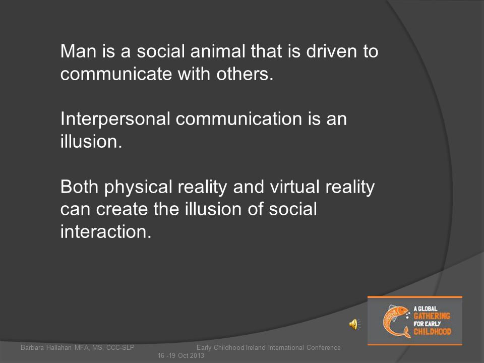 Barbara Hallahan MFA, MS, CCC-SLP Early Childhood Ireland International Conference 16 -19 Oct 2013 Man is a social animal that is driven to communicate with others.