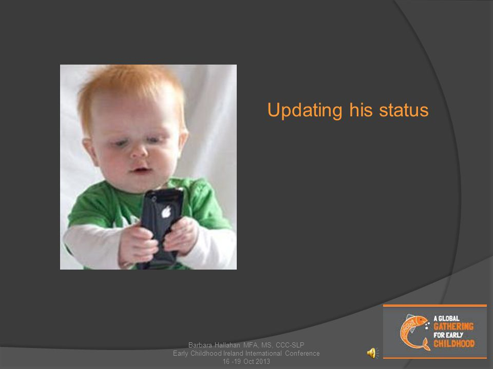 Updating his status Barbara Hallahan MFA, MS, CCC-SLP Early Childhood Ireland International Conference 16 -19 Oct 2013