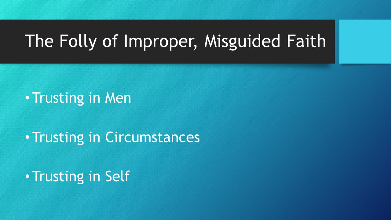 The Folly of Improper, Misguided Faith Trusting in Men Trusting in Circumstances Trusting in Self