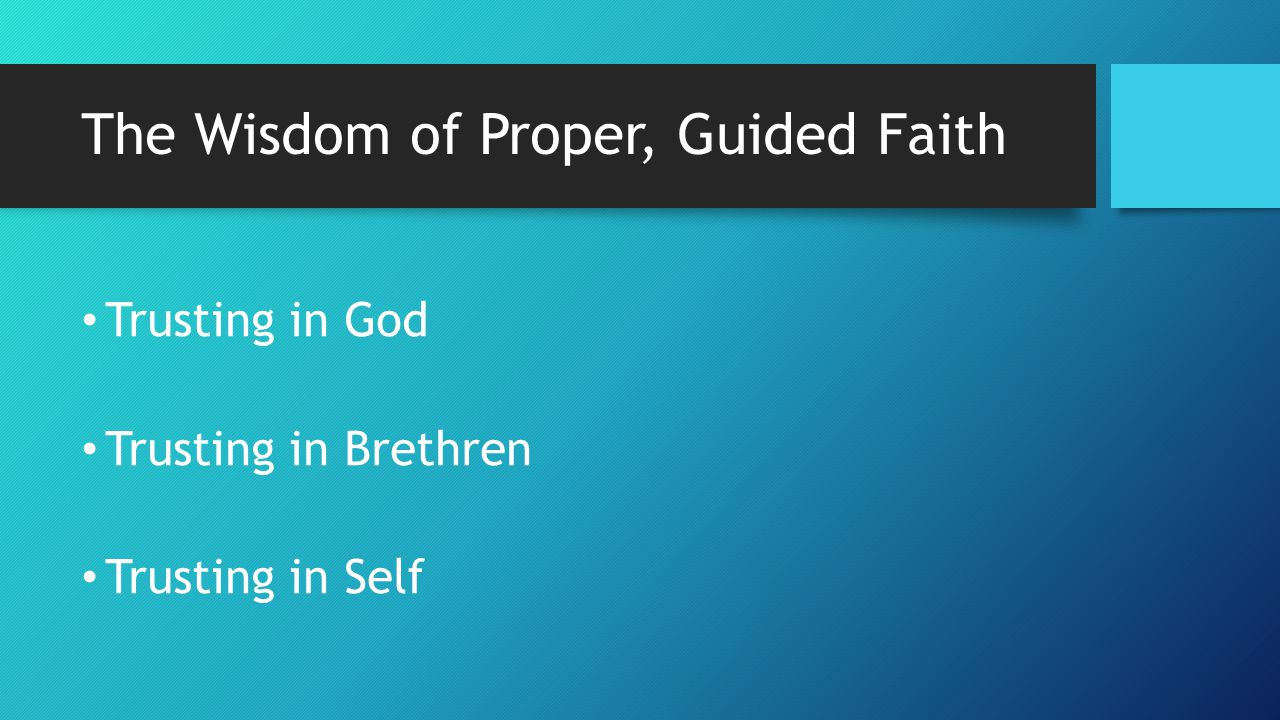The Wisdom of Proper, Guided Faith Trusting in God Trusting in Brethren Trusting in Self