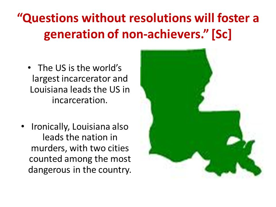 Questions without resolutions will foster a generation of non-achievers. [Sc] The US is the world's largest incarcerator and Louisiana leads the US in incarceration.