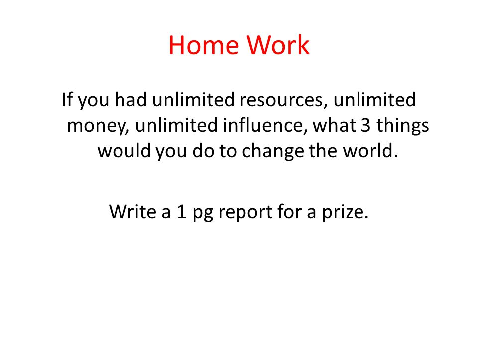 Home Work If you had unlimited resources, unlimited money, unlimited influence, what 3 things would you do to change the world.