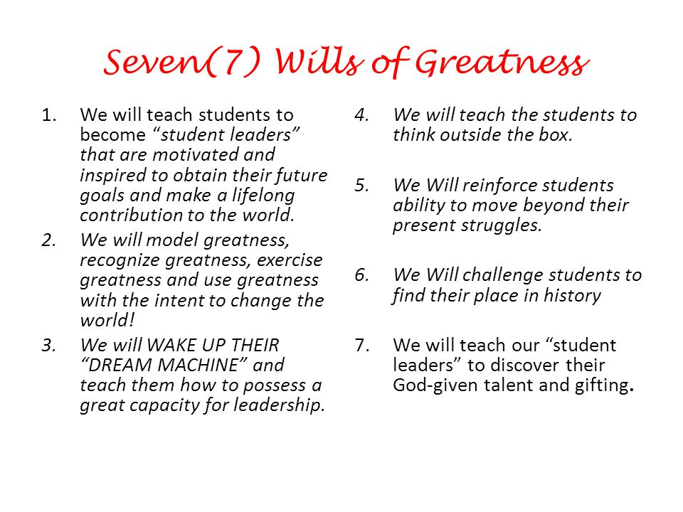Seven(7) Wills of Greatness 1.We will teach students to become student leaders that are motivated and inspired to obtain their future goals and make a lifelong contribution to the world.