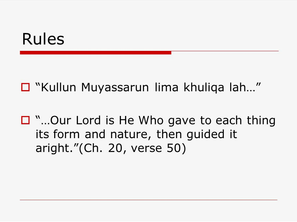 "Rules  ""Kullun Muyassarun lima khuliqa lah…""  ""…Our Lord is He Who gave to each thing its form and nature, then guided it aright.""(Ch. 20, verse 50)"