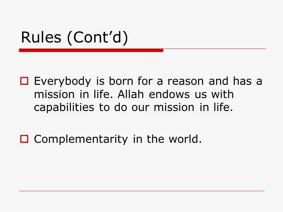 Rules (Cont'd)  Everybody is born for a reason and has a mission in life. Allah endows us with capabilities to do our mission in life.  Complementar