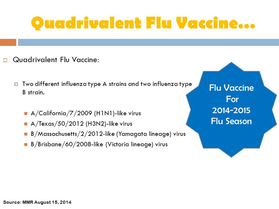 Quadrivalent Flu Vaccine…  Quadrivalent Flu Vaccine:  Two different influenza type A strains and two influenza type B strain. A/California/7/2009 (H