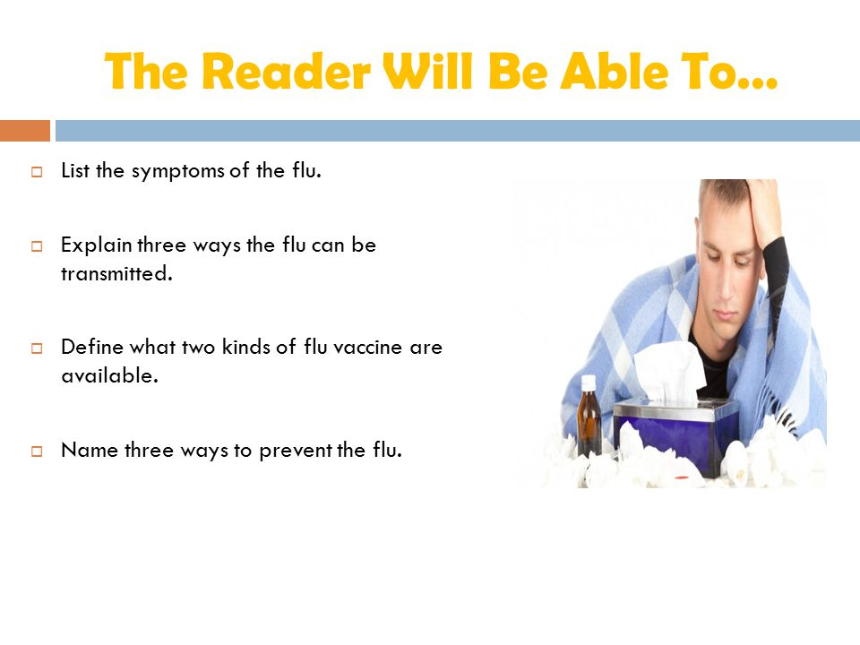 The Reader Will Be Able To…  List the symptoms of the flu.  Explain three ways the flu can be transmitted.  Define what two kinds of flu vaccine ar