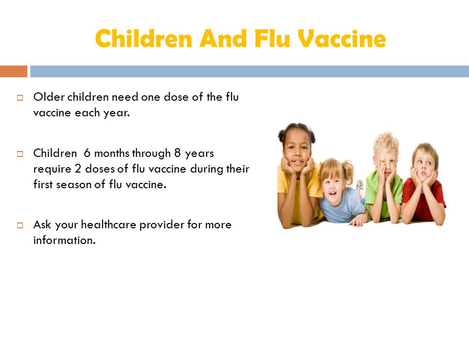 Children And Flu Vaccine  Older children need one dose of the flu vaccine each year.  Children 6 months through 8 years require 2 doses of flu vacci