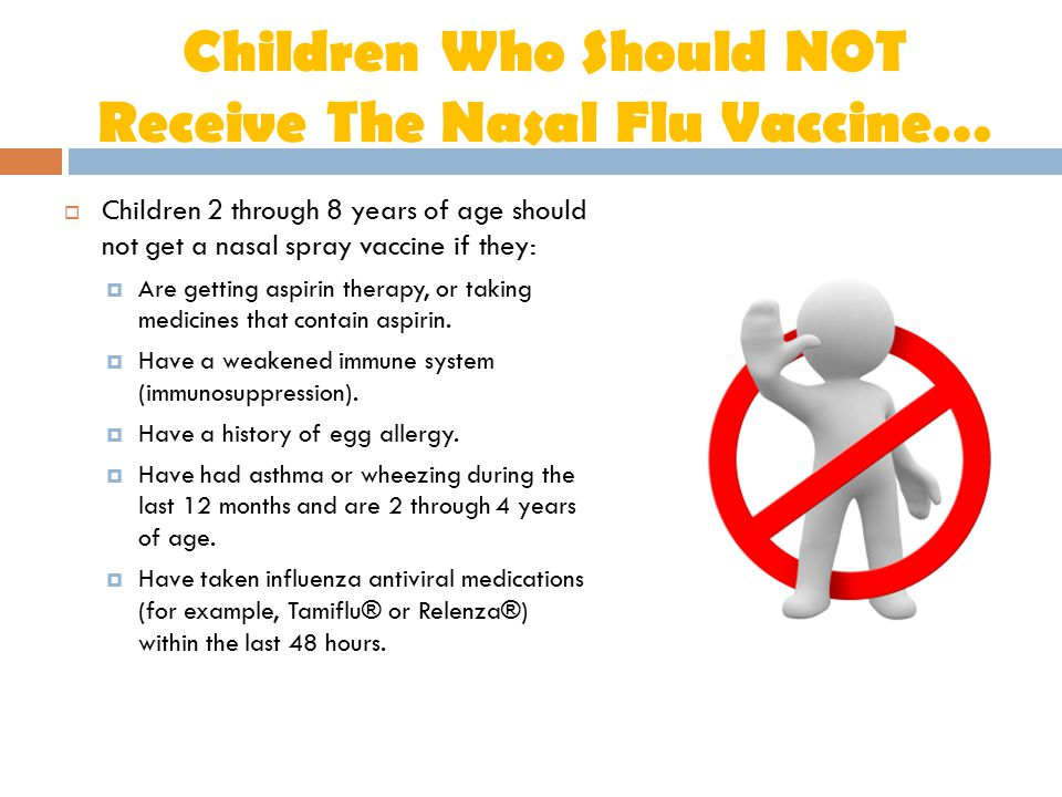 Children Who Should NOT Receive The Nasal Flu Vaccine…  Children 2 through 8 years of age should not get a nasal spray vaccine if they:  Are getting