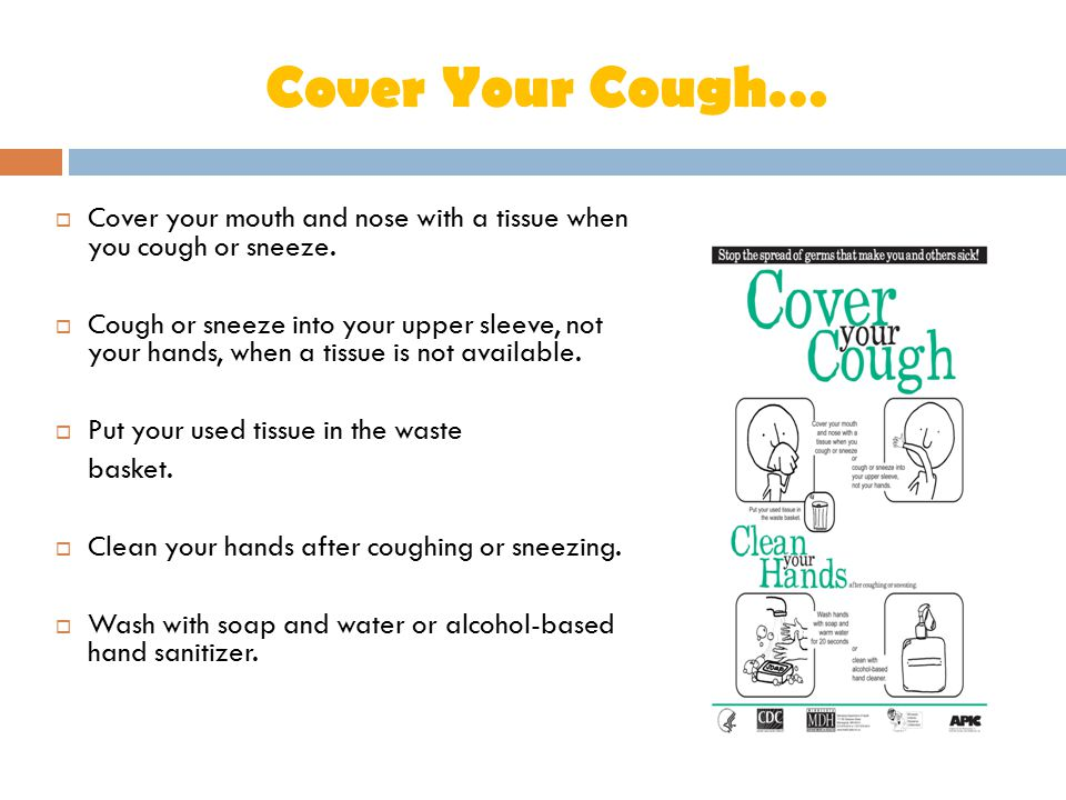 Cover Your Cough…  Cover your mouth and nose with a tissue when you cough or sneeze.  Cough or sneeze into your upper sleeve, not your hands, when a